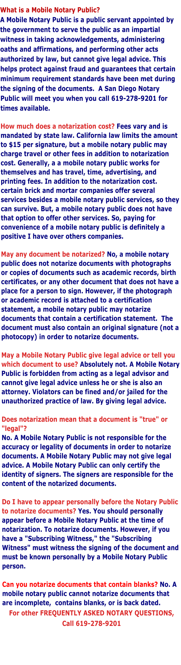 "What is a Mobile Notary Public?   A Mobile Notary Public is a public servant appointed by the government to serve the public as an impartial witness in taking acknowledgements, administering oaths and affirmations, and performing other acts authorized by law, but cannot give legal advice. This helps protect against fraud and guarantees that certain minimum requirement standards have been met during the signing of the documents.  A San Diego Notary Public will meet you when you call 619-278-9201 for times available.  How much does a notarization cost? Fees vary and is mandated by state law. California law limits the amount to $15 per signature, but a mobile notary public may charge travel or other fees in addition to notarization cost. Generally, a a mobile notary public works for themselves and has travel, time, advertising, and printing fees. In addition to the notarization cost. certain brick and mortar companies offer several services besides a mobile notary public services, so they can survive. But, a mobile notary public does not have that option to offer other services. So, paying for convenience of a mobile notary public is definitely a positive I have over others companies.  May any document be notarized? No, a mobile notary public does not notarize documents with photographs or copies of documents such as academic records, birth certificates, or any other document that does not have a place for a person to sign. However, if the photograph or academic record is attached to a certification statement, a mobile notary public may notarize documents that contain a certification statement.  The document must also contain an original signature (not a photocopy) in order to notarize documents.    May a Mobile Notary Public give legal advice or tell you which document to use? Absolutely not. A Mobile Notary Public is forbidden from acting as a legal advisor and cannot give legal advice unless he or she is also an attorney. Violators can be fined and/or jailed for the unauthorized practice of law. By giving legal advice.   Does notarization mean that a document is ""true"" or ""legal""?  No. A Mobile Notary Public is not responsible for the accuracy or legality of documents in order to notarize documents. A Mobile Notary Public may not give legal advice. A Mobile Notary Public can only certify the identity of signers. The signers are responsible for the content of the notarized documents.  Do I have to appear personally before the Notary Public to notarize documents? Yes. You should personally appear before a Mobile Notary Public at the time of notarization. To notarize documents. However, if you have a ""Subscribing Witness,"" the ""Subscribing Witness"" must witness the signing of the document and must be known personally by a Mobile Notary Public person.  Can you notarize documents that contain blanks? No. A mobile notary public cannot notarize documents that are incomplete,  contains blanks, or is back dated. For other FREQUENTLY ASKED NOTARY QUESTIONS,  Call 619-278-9201"