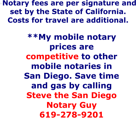 *Notary fees are per signature and set by the State of California. Costs for travel are additional. **My mobile notary prices are competitive to other mobile notaries in San Diego. Save time and gas by calling Steve the San Diego Notary Guy 619-278-9201